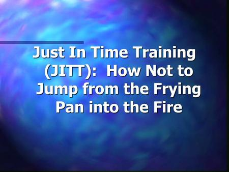 Just In Time Training (JITT): How Not to Jump from the Frying Pan into the Fire.