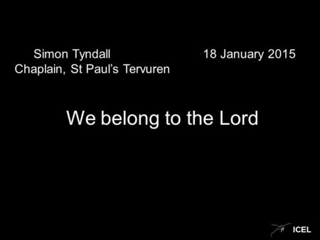 ICEL Simon Tyndall 18 January 2015 Chaplain, St Paul's Tervuren We belong to the Lord.