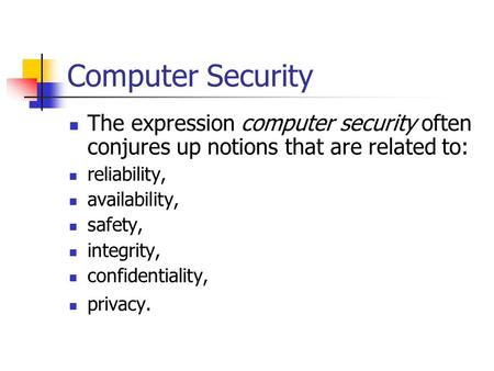 Computer Security The expression computer security often conjures up notions that are related to: reliability, availability, safety, integrity, confidentiality,