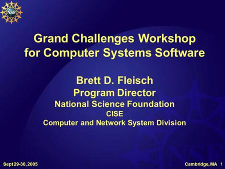 Sept 29-30, 2005 Cambridge, MA 1 Grand Challenges Workshop for Computer Systems Software Brett D. Fleisch Program Director National Science Foundation.