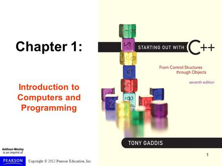Copyright © 2012 Pearson Education, Inc. Chapter 1: Introduction to Computers and Programming 1.