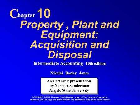 Property, Plant and Equipment: Acquisition and Disposal C hapter 10 An electronic presentation by Norman Sunderman Angelo State University An electronic.