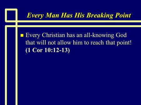 Every Man Has His Breaking Point n Every Christian has an all-knowing God that will not allow him to reach that point! (1 Cor 10:12-13)