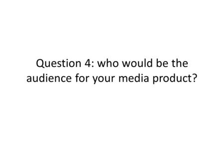 Question 4: who would be the audience for your media product?