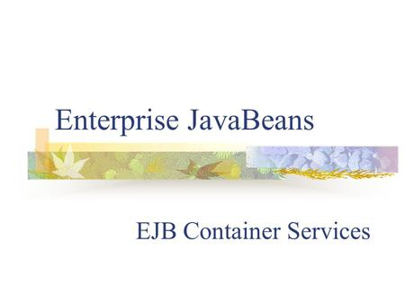Enterprise JavaBeans EJB Container Services. EJB container Enterprise JavaBeans are deployed in an EJB container within the application server EJB container.