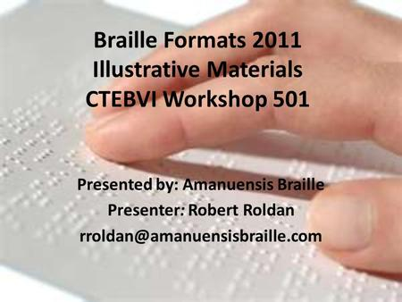 Braille Formats 2011 Illustrative Materials CTEBVI Workshop 501 Presented by: Amanuensis Braille Presenter: Robert Roldan