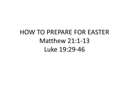 HOW TO PREPARE FOR EASTER Matthew 21:1-13 Luke 19:29-46.