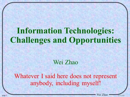 Page 1 Wei Zhao 3/25/2005 Information Technologies: Challenges and Opportunities Wei Zhao Whatever I said here does not represent anybody, including myself!
