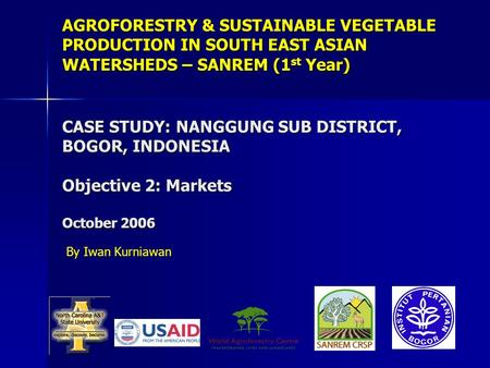 AGROFORESTRY & SUSTAINABLE VEGETABLE PRODUCTION IN SOUTH EAST ASIAN WATERSHEDS – SANREM (1 st Year) CASE STUDY: NANGGUNG SUB DISTRICT, BOGOR, INDONESIA.