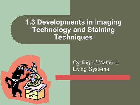 Cycling of Matter in Living Systems 1.3 Developments in Imaging Technology and Staining Techniques.