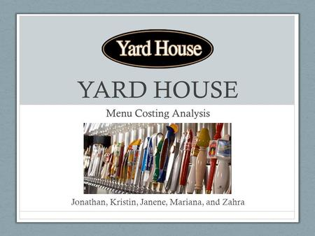 YARD HOUSE Menu Costing Analysis Jonathan, Kristin, Janene, Mariana, and Zahra.