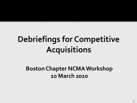 1 Debriefings for Competitive Acquisitions Boston Chapter NCMA Workshop 10 March 2010.