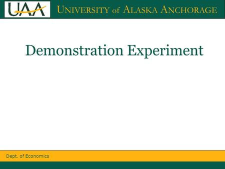 Dept. of Economics U NIVERSITY of A LASKA A NCHORAGE Demonstration Experiment.