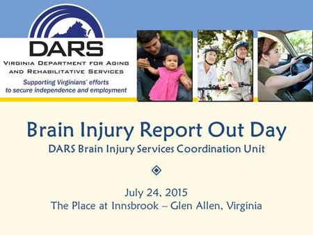 Brain Injury Report Out Day DARS Brain Injury Services Coordination Unit  July 24, 2015 The Place at Innsbrook – Glen Allen, Virginia.