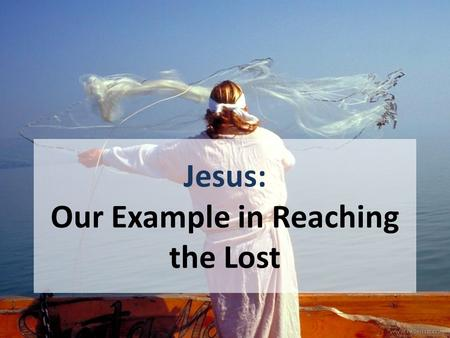 "Jesus: Our Example in Reaching the Lost. WE are to follow the example of Jesus 1 Cor. 11:1, ""Imitate me, as I also imitate Christ."" 1 Pet. 2:21-23 1 John."