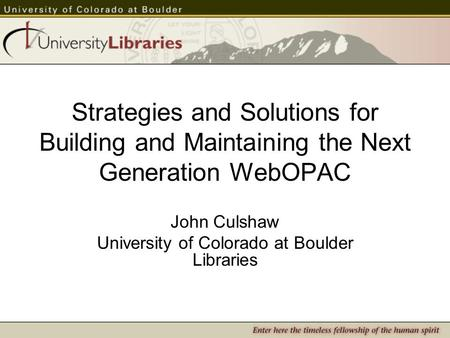 Strategies and Solutions for Building and Maintaining the Next Generation WebOPAC John Culshaw University of Colorado at Boulder Libraries.