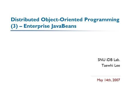 Distributed Object-Oriented Programming (3) – Enterprise JavaBeans SNU iDB Lab. Taewhi Lee May 14th, 2007.
