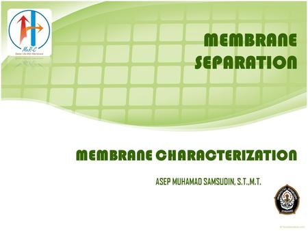 MEMBRANE CHARACTERIZATION ASEP MUHAMAD SAMSUDIN, S.T.,M.T. MEMBRANE SEPARATION.