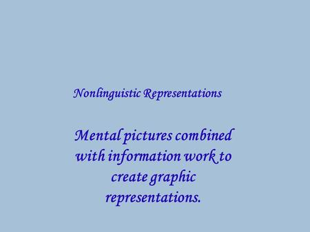 Mental pictures combined with information work to create graphic representations. Nonlinguistic Representations.