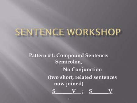 Pattern #1: Compound Sentence: Semicolon, No Conjunction (two short, related sentences now joined) S______V ; S______V.