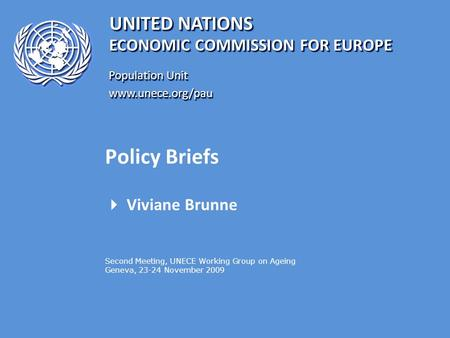 UNITED NATIONS Population Unit www.unece.org/pau www.unece.org/pau ECONOMIC COMMISSION FOR EUROPE Policy Briefs  Viviane Brunne Second Meeting, UNECE.