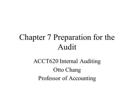 Chapter 7 Preparation for the Audit ACCT620 Internal Auditing Otto Chang Professor of Accounting.