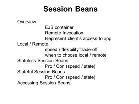 Session Beans Overview EJB container Remote Invocation Represent client's access to app Local / Remote speed / flexibility trade-off when to choose local.