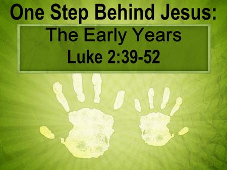One Step Behind Jesus: The Early Years Luke 2:39-52.