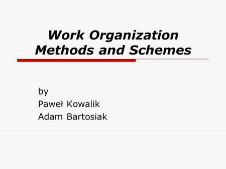 Work Organization Methods and Schemes by Paweł Kowalik Adam Bartosiak.