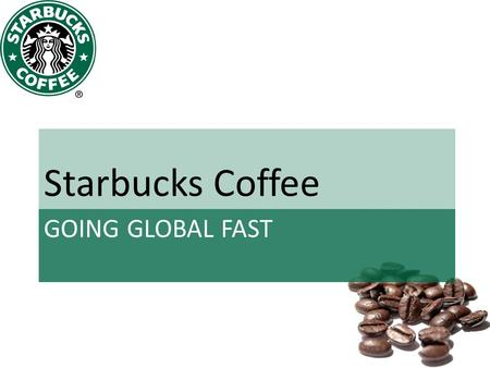 GOING GLOBAL FAST Starbucks Coffee. Group One Members.