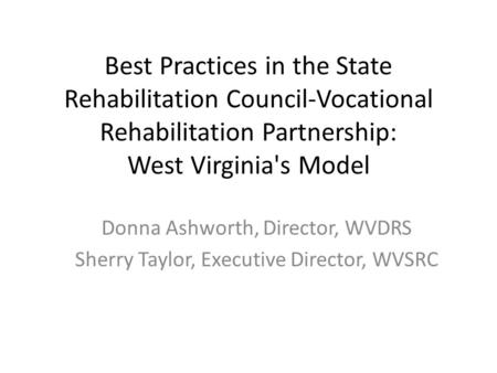 Best Practices in the State Rehabilitation Council-Vocational Rehabilitation Partnership: West Virginia's Model Donna Ashworth, Director, WVDRS Sherry.