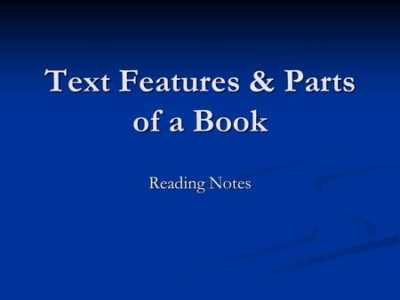Text Features & Parts of a Book Reading Notes. Parts of a Book In the Front of the Book: Title page – page that states the title, author, illustrator,