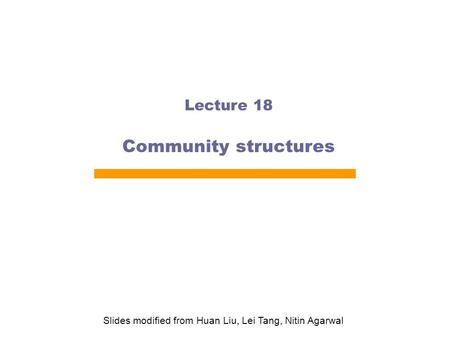 Lecture 18 Community structures Slides modified from Huan Liu, Lei Tang, Nitin Agarwal.