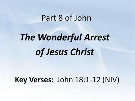 Part 8 of John The Wonderful Arrest of Jesus Christ Key Verses: John 18:1-12 (NIV)