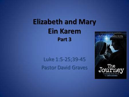 Elizabeth and Mary Ein Karem Part 3 Luke 1:5-25;39-45 Pastor David Graves.