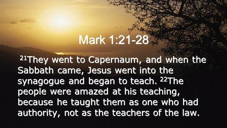 Mark 1:21-28 21 They went to Capernaum, and when the Sabbath came, Jesus went into the synagogue and began to teach. 22 The people were amazed at his teaching,