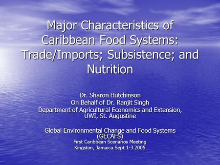 Major Characteristics of Caribbean Food Systems: Trade/Imports; Subsistence; and Nutrition Dr. Sharon Hutchinson On Behalf of Dr. Ranjit Singh Department.