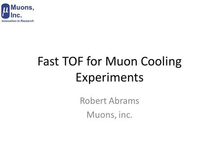 Fast TOF for Muon Cooling Experiments Robert Abrams Muons, inc.