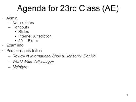 1 Agenda for 23rd Class (AE) Admin –Name plates –Handouts Slides Internet Jurisdiction 2011 Exam Exam info Personal Jurisdiction –Review of International.