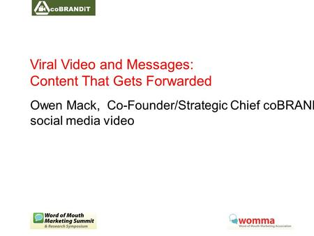 Viral Video and Messages: Content That Gets Forwarded Owen Mack, Co-Founder/Strategic Chief coBRANDiT social media video.