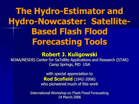 The Hydro-Estimator and Hydro-Nowcaster: Satellite- Based Flash Flood Forecasting Tools Robert J. Kuligowski NOAA/NESDIS Center for SaTellite Applications.