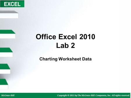 McGraw-HillCopyright © 2011 by The McGraw-Hill Companies, Inc. All rights reserved. Office Excel 2010 Lab 2 Charting Worksheet Data.