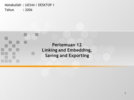 1 Pertemuan 12 Linking and Embedding, Saving and Exporting Matakuliah: U0344 / DESKTOP 1 Tahun: 2006.