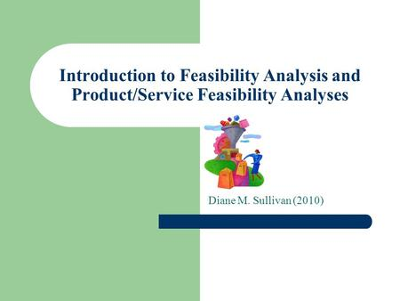 Introduction to Feasibility Analysis and Product/Service Feasibility Analyses Diane M. Sullivan (2010)