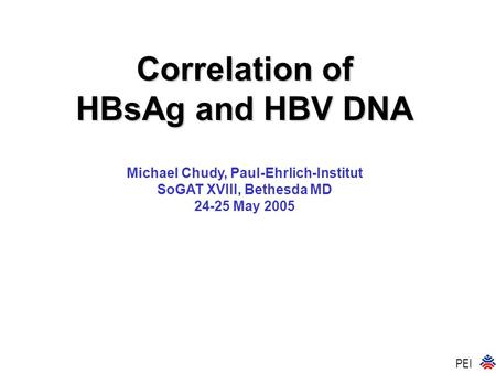 Correlation of HBsAg and HBV DNA Michael Chudy, Paul-Ehrlich-Institut SoGAT XVIII, Bethesda MD 24-25 May 2005 PEI.