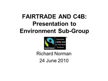 FAIRTRADE AND C4B: Presentation to Environment Sub-Group Richard Norman 24 June 2010.