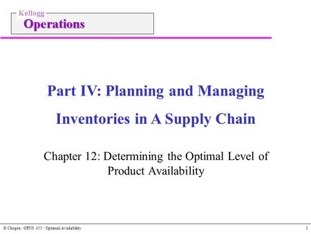 © Chopra / OPNS 455 / Optimal Availability1 Chapter 12: Determining the Optimal Level of Product Availability Part IV: Planning and Managing Inventories.