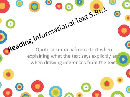 Reading Informational Text 5.RI.1 Quote accurately from a text when explaining what the text says explicitly and when drawing inferences from the text.