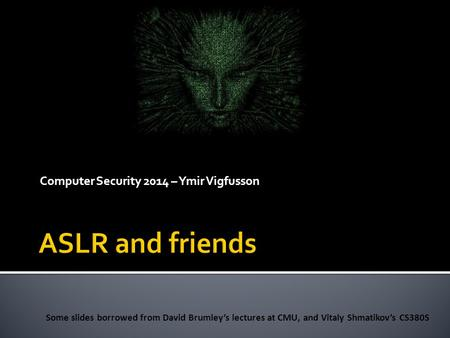 Computer Security 2014 – Ymir Vigfusson Some slides borrowed from David Brumley's lectures at CMU, and Vitaly Shmatikov's CS380S.
