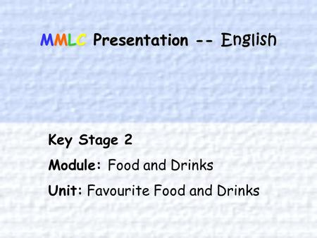 MMLC Presentation -- English Key Stage 2 Module: Food and Drinks Unit: Favourite Food and Drinks.